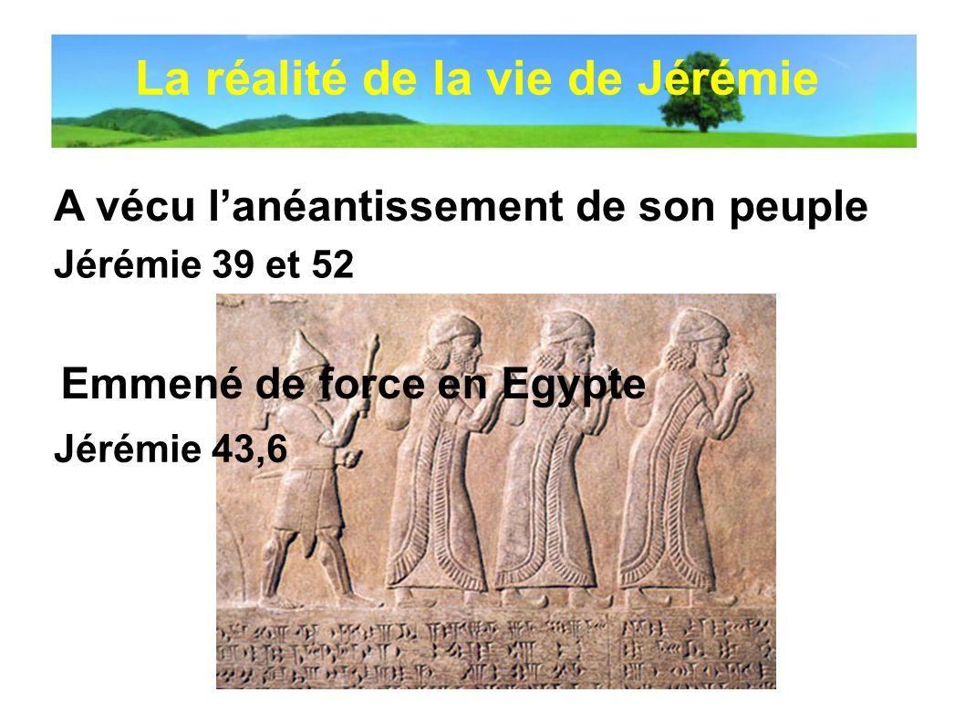 A vécu lanéantissement de son peuple Jérémie 43,6 Emmené de force en Egypte Jérémie 39 et 52 La réalité de la vie de Jérémie