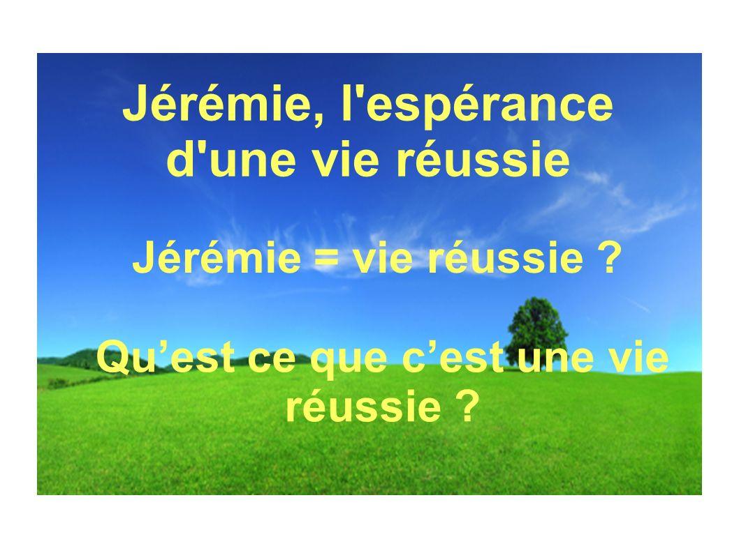 Jérémie, l'espérance d'une vie réussie Quest ce que cest une vie réussie ? Jérémie = vie réussie ?
