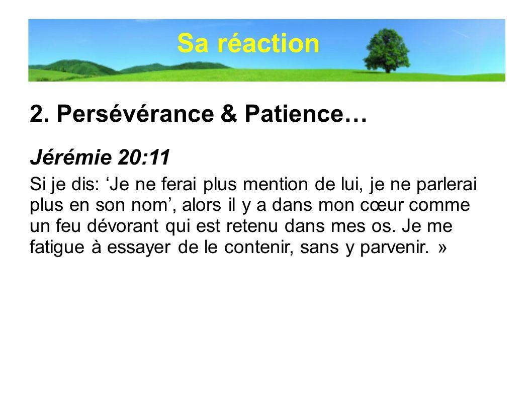 2. Persévérance & Patience… Jérémie 20:11 Si je dis: Je ne ferai plus mention de lui, je ne parlerai plus en son nom, alors il y a dans mon cœur comme