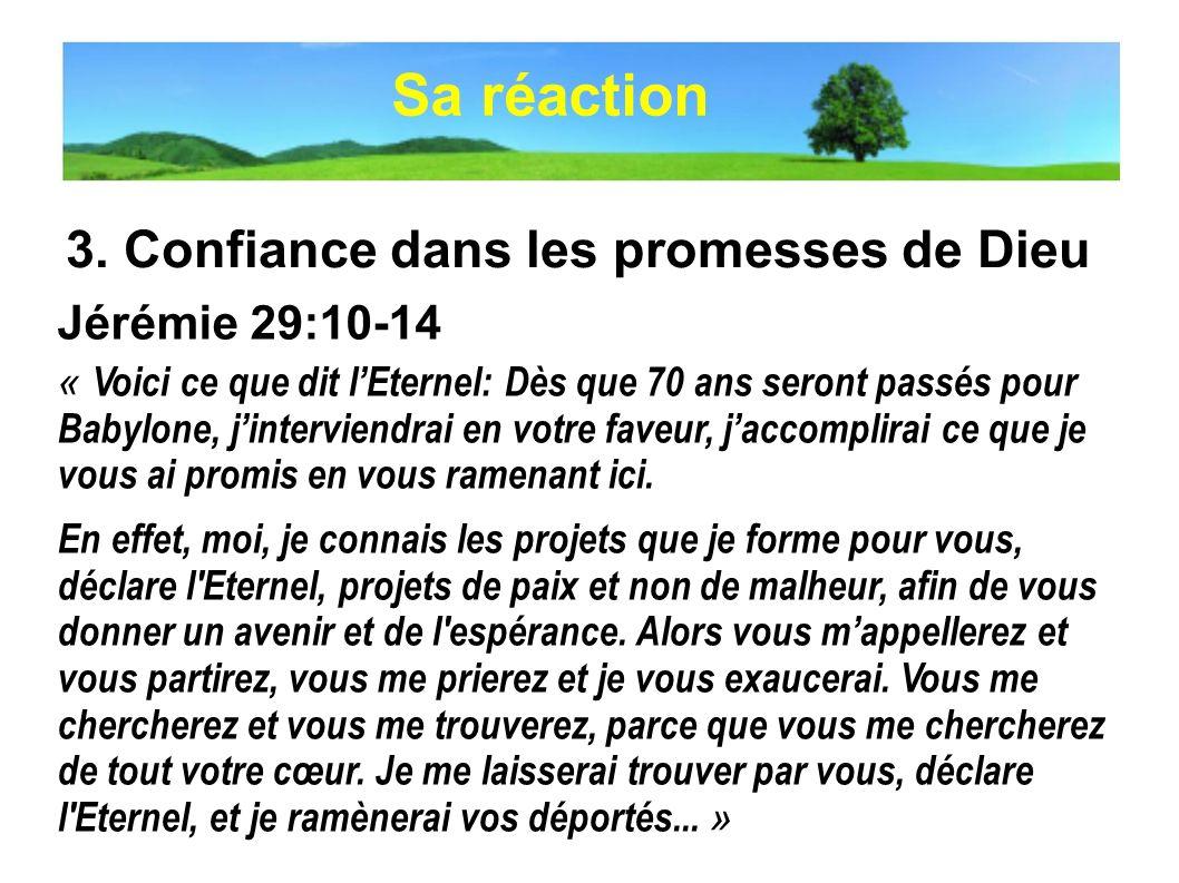 3. Confiance dans les promesses de Dieu Jérémie 29:10-14 « Voici ce que dit lEternel: Dès que 70 ans seront passés pour Babylone, jinterviendrai en vo