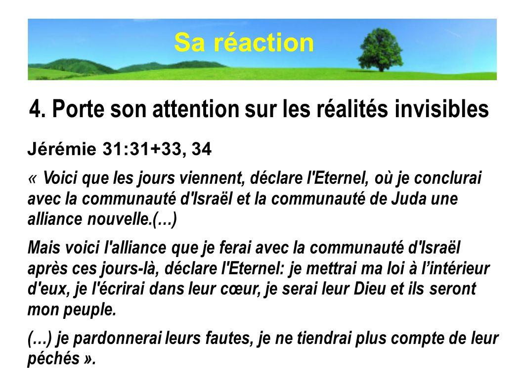 4. Porte son attention sur les réalités invisibles Jérémie 31:31+33, 34 « Voici que les jours viennent, déclare l'Eternel, où je conclurai avec la com