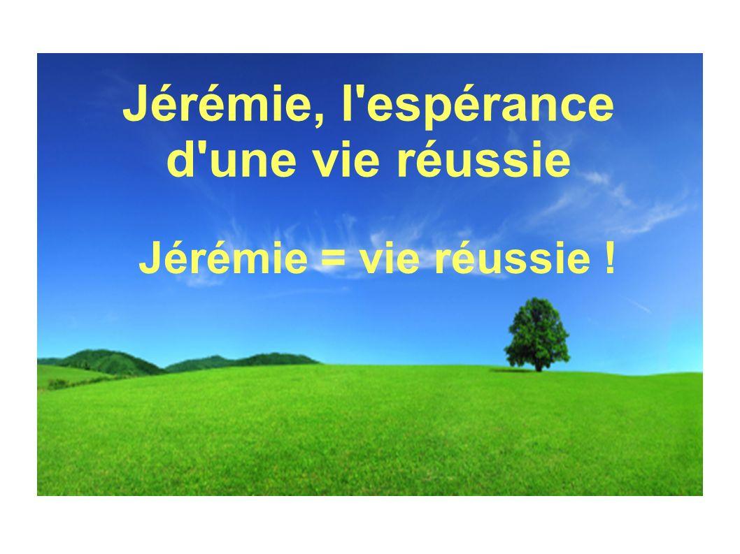 Jérémie, l'espérance d'une vie réussie Jérémie = vie réussie !