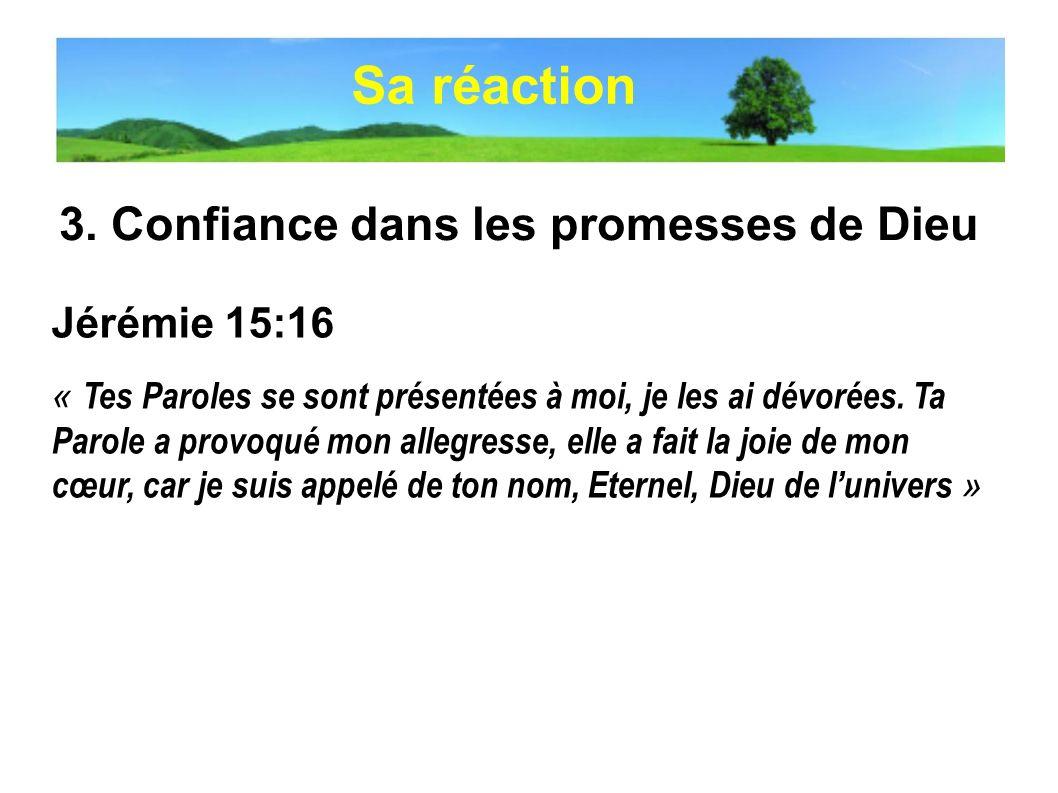 3. Confiance dans les promesses de Dieu Jérémie 15:16 « Tes Paroles se sont présentées à moi, je les ai dévorées. Ta Parole a provoqué mon allegresse,