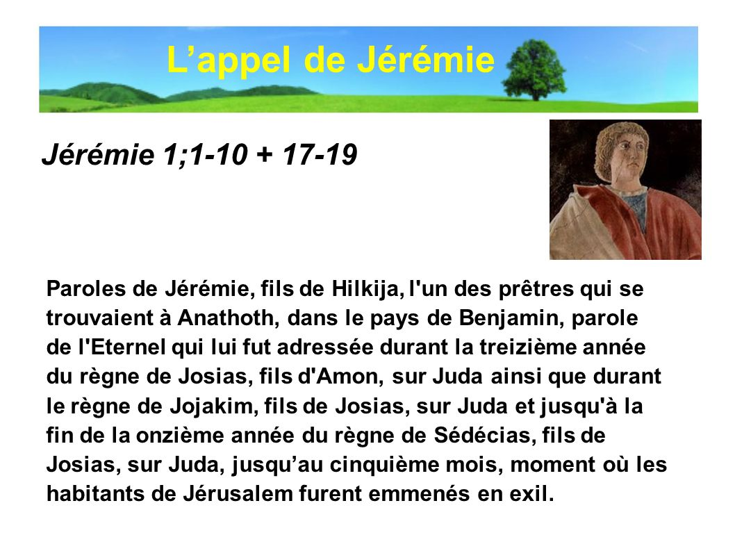 Jérémie 1;1-10 + 17-19 La parole de l Eternel ma été adressée: «Avant de te former dans le ventre de ta mère, je te connaissais, et avant que tu naisses, je t avais consacré, je t avais désigné prophète pour les nations.» Jai répondu: «Ah.