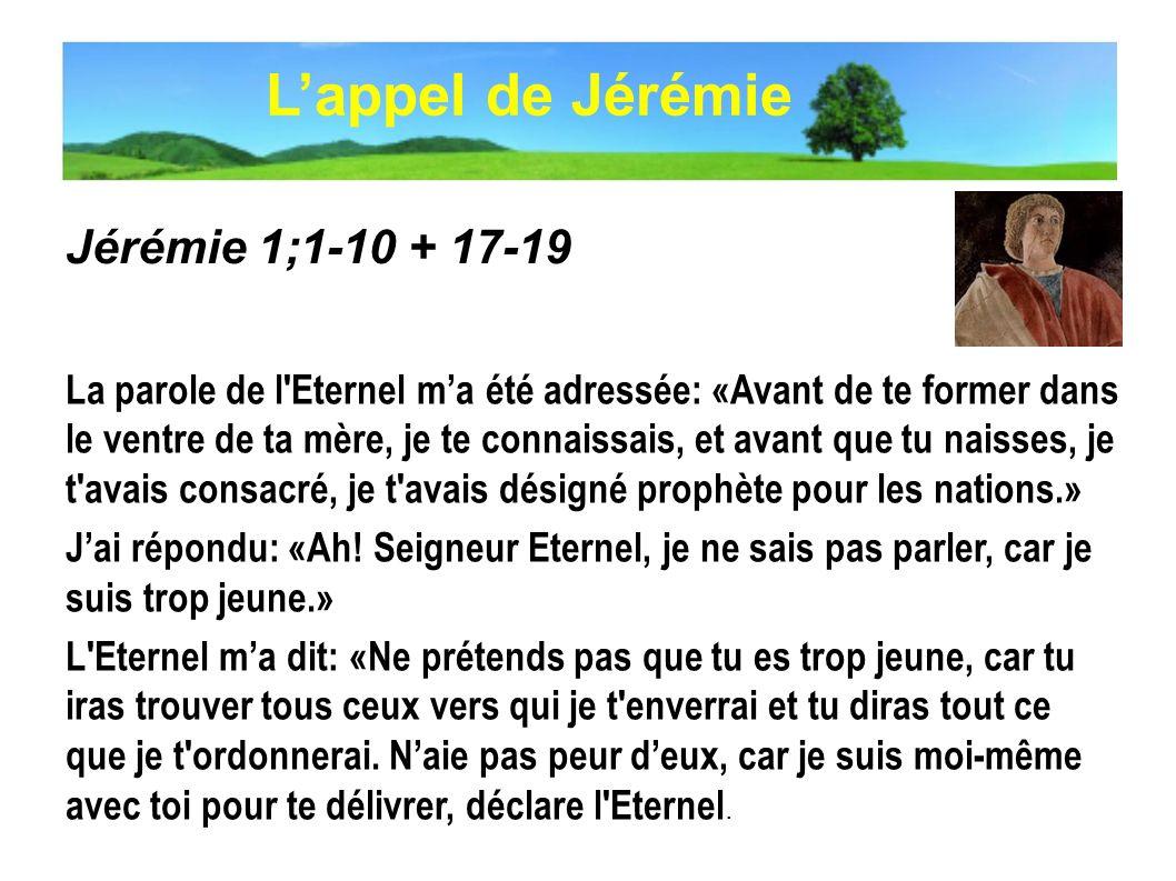 Jérémie 1;1-10 + 17-19 La parole de l'Eternel ma été adressée: «Avant de te former dans le ventre de ta mère, je te connaissais, et avant que tu naiss