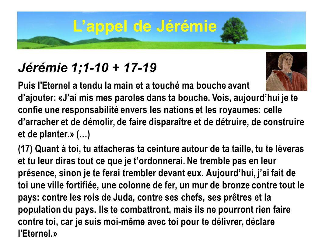 Jérémie 1;1-10 + 17-19 Puis l'Eternel a tendu la main et a touché ma bouche avant dajouter: «Jai mis mes paroles dans ta bouche. Vois, aujourdhui je t
