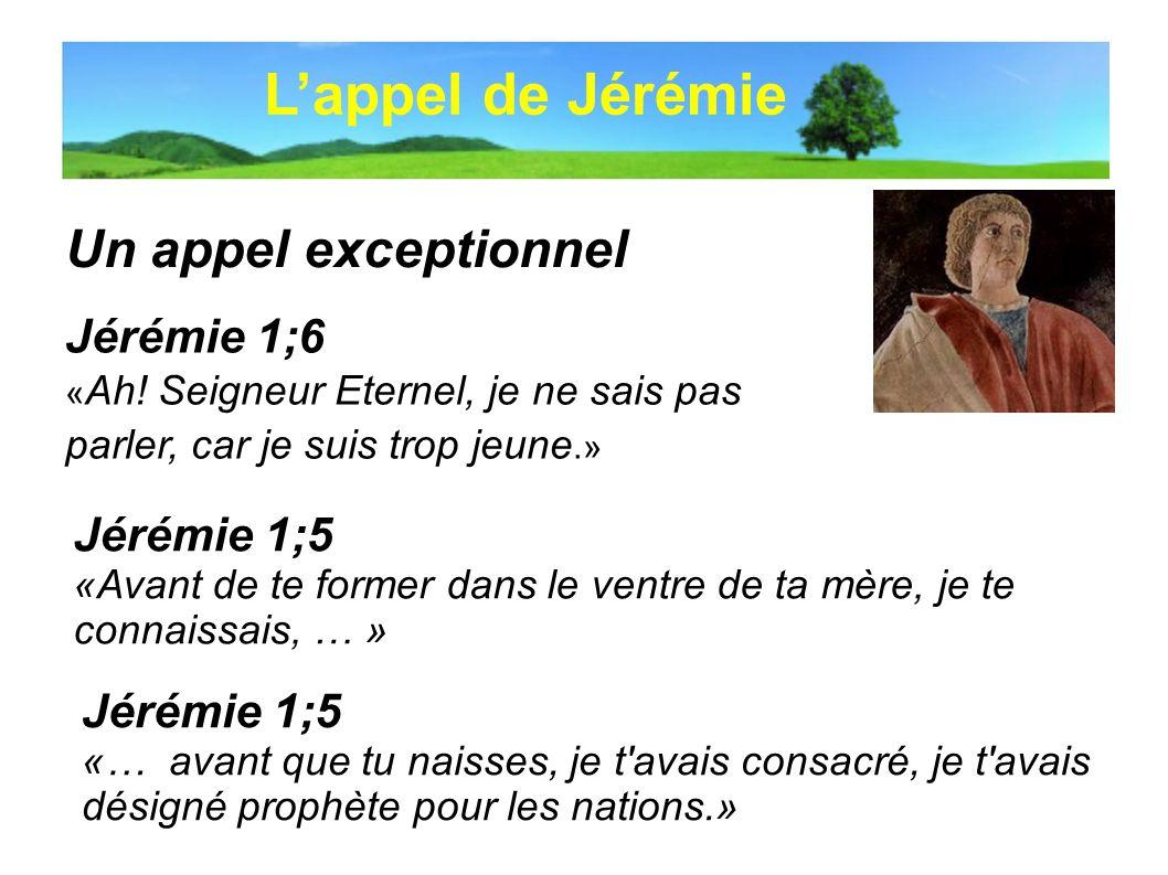 Un appel exceptionnel Jérémie 1;6 « Ah! Seigneur Eternel, je ne sais pas parler, car je suis trop jeune.» Lappel de Jérémie Jérémie 1;5 «Avant de te f
