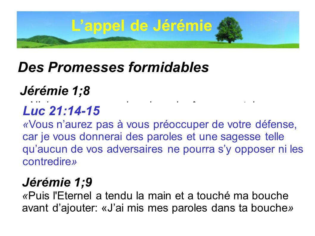 Des Promesses formidables Lappel de Jérémie Jérémie 1;8 «Naie pas peur, car je (…) te délivre, déclare l'Eternel» Jérémie 1;9 «Puis l'Eternel a tendu