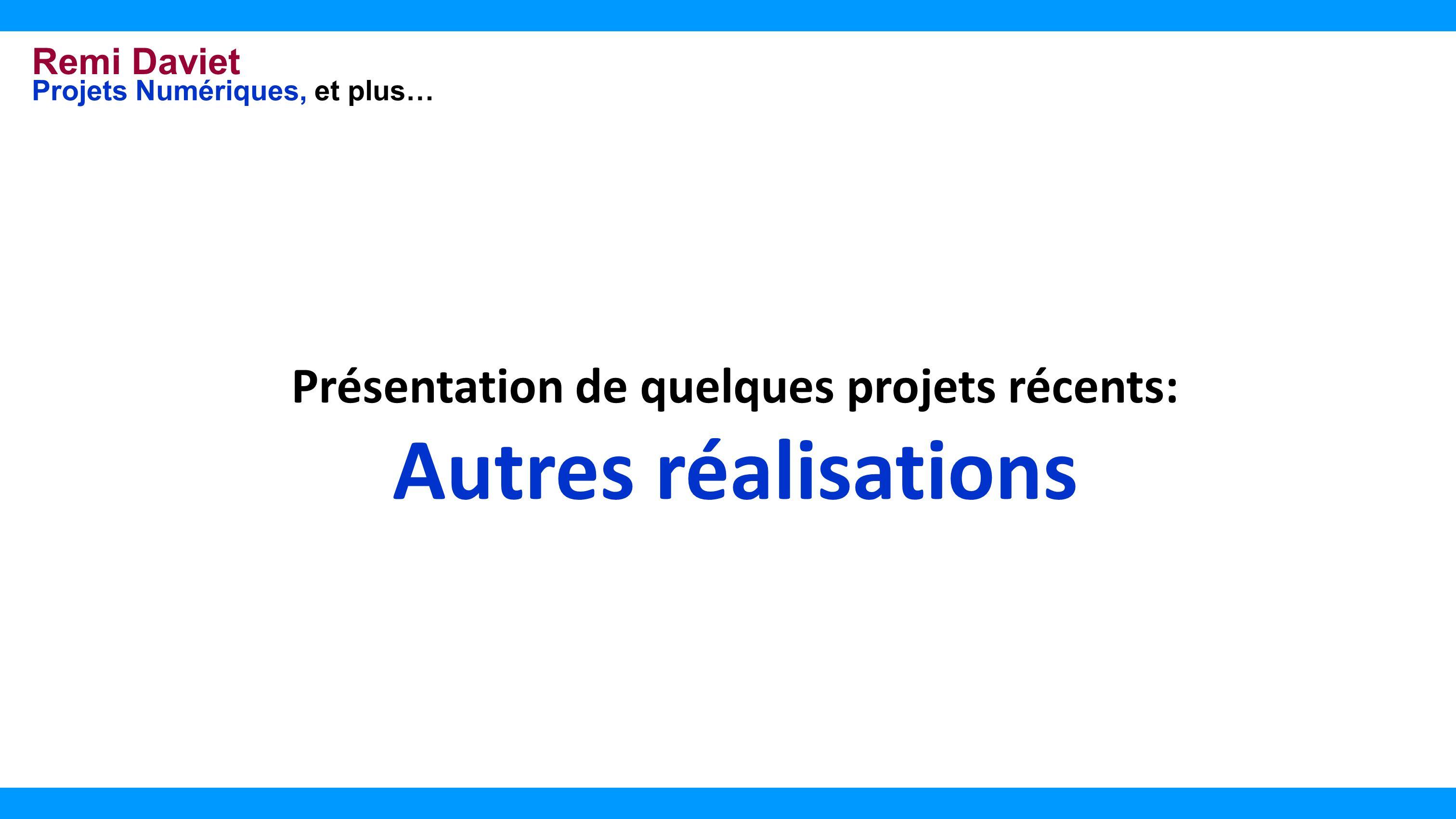 Remi Daviet Projets Numériques, et plus… Présentation de quelques projets récents: Autres réalisations