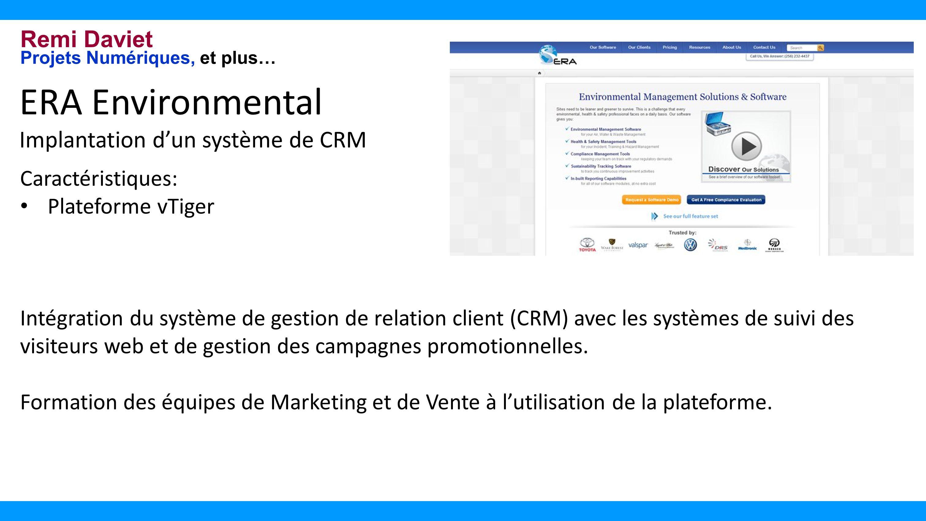 Remi Daviet Projets Numériques, et plus… ERA Environmental Implantation dun système de CRM Caractéristiques: Plateforme vTiger Intégration du système de gestion de relation client (CRM) avec les systèmes de suivi des visiteurs web et de gestion des campagnes promotionnelles.
