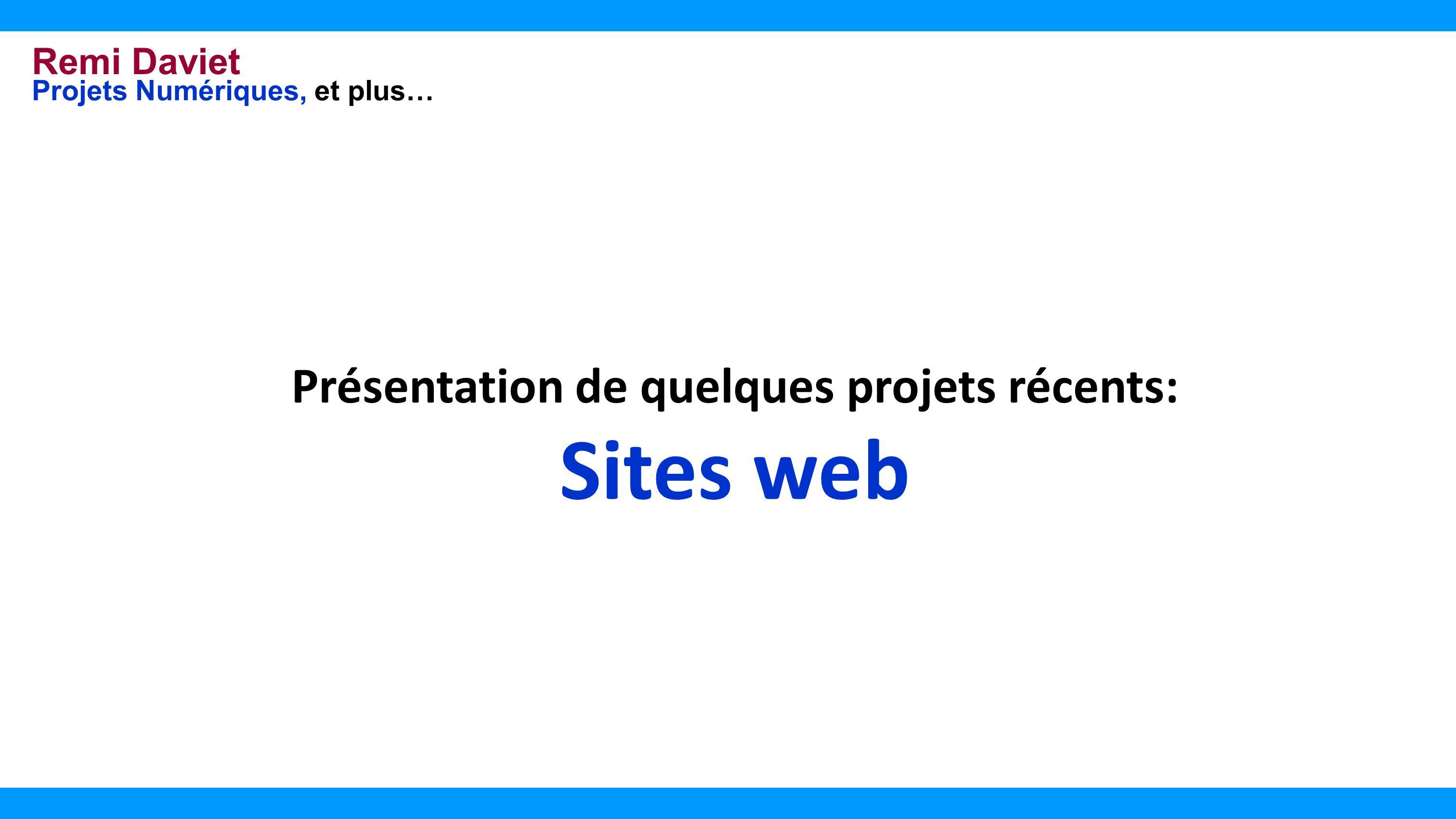 Remi Daviet Projets Numériques, et plus… Présentation de quelques projets récents: Sites web