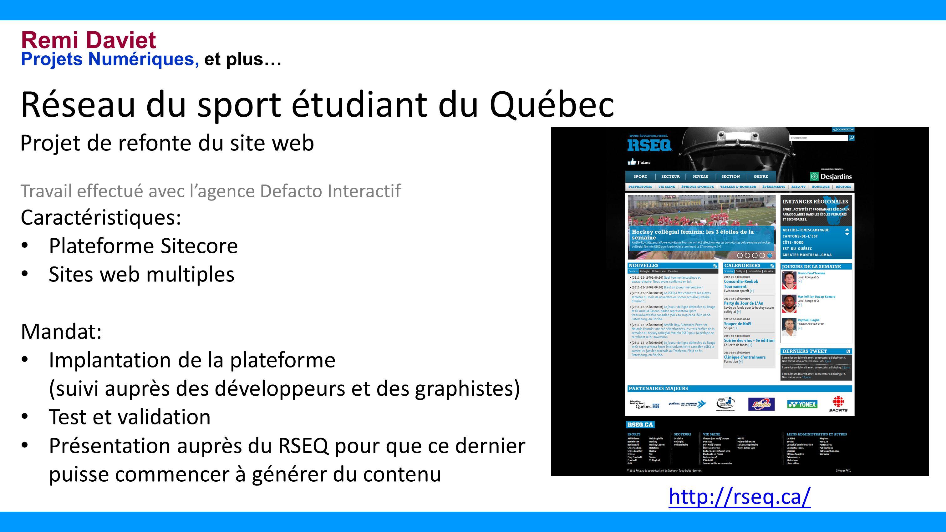 Remi Daviet Projets Numériques, et plus… Réseau du sport étudiant du Québec Projet de refonte du site web Travail effectué avec lagence Defacto Interactif Caractéristiques: Plateforme Sitecore Sites web multiples Mandat: Implantation de la plateforme (suivi auprès des développeurs et des graphistes) Test et validation Présentation auprès du RSEQ pour que ce dernier puisse commencer à générer du contenu http://rseq.ca/