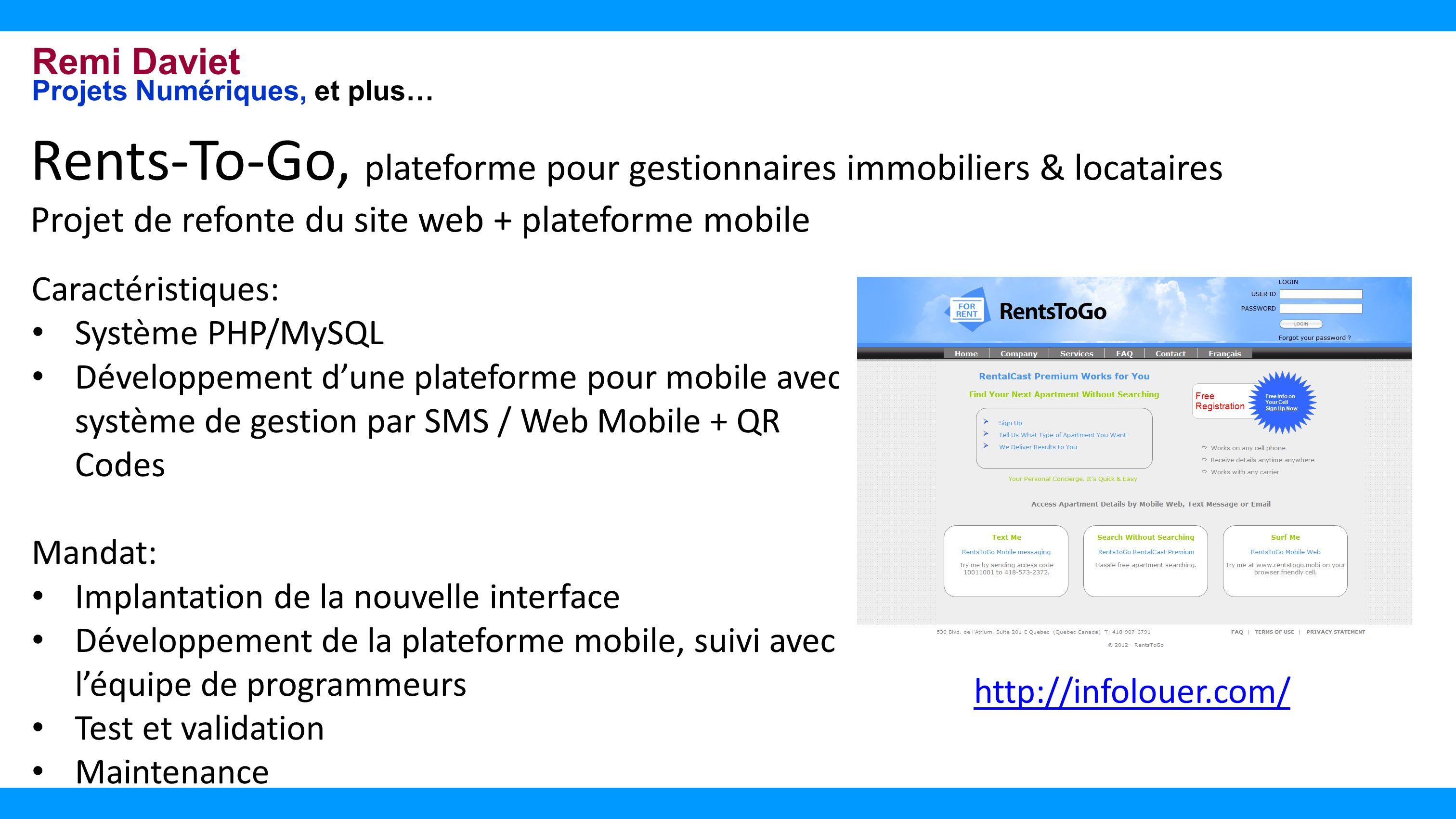 Remi Daviet Projets Numériques, et plus… Rents-To-Go, plateforme pour gestionnaires immobiliers & locataires Projet de refonte du site web + plateforme mobile Caractéristiques: Système PHP/MySQL Développement dune plateforme pour mobile avec système de gestion par SMS / Web Mobile + QR Codes Mandat: Implantation de la nouvelle interface Développement de la plateforme mobile, suivi avec léquipe de programmeurs Test et validation Maintenance http://infolouer.com/