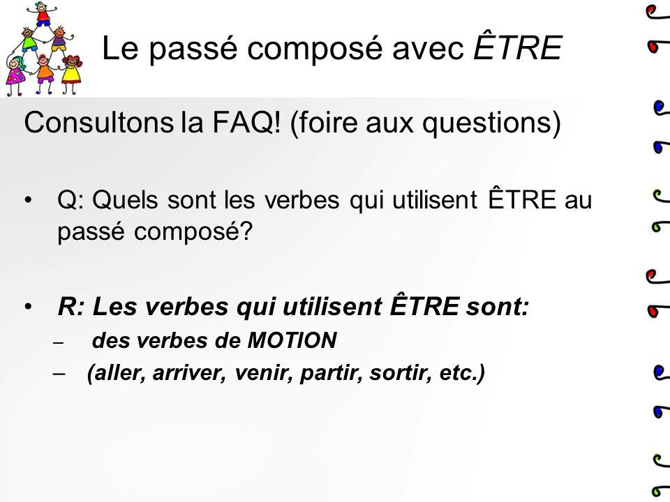 Consultons la FAQ! (foire aux questions) Q: Quels sont les verbes qui utilisent ÊTRE au passé composé? R: Les verbes qui utilisent ÊTRE sont: – des ve