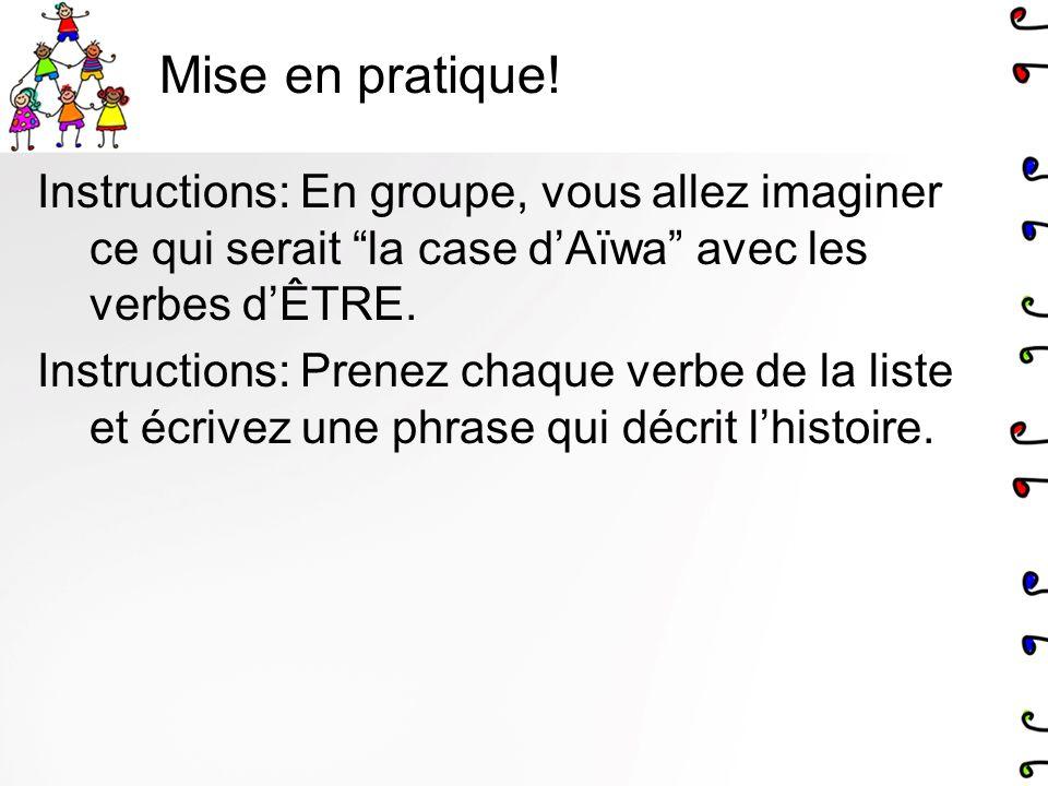 Mise en pratique! Instructions: En groupe, vous allez imaginer ce qui serait la case dAïwa avec les verbes dÊTRE. Instructions: Prenez chaque verbe de