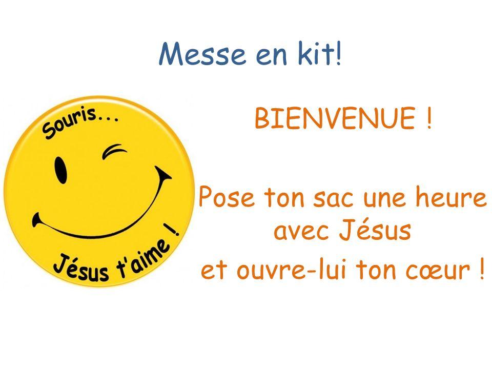 Messe en kit! BIENVENUE ! Pose ton sac une heure avec Jésus et ouvre-lui ton cœur !