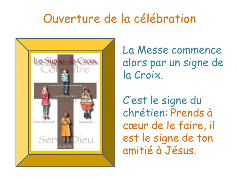 La Messe commence alors par un signe de la Croix. Cest le signe du chrétien: Prends à cœur de le faire, il est le signe de ton amitié à Jésus. Ouvertu