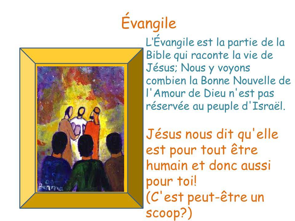 LÉvangile est la partie de la Bible qui raconte la vie de Jésus; Nous y voyons combien la Bonne Nouvelle de l'Amour de Dieu n'est pas réservée au peup