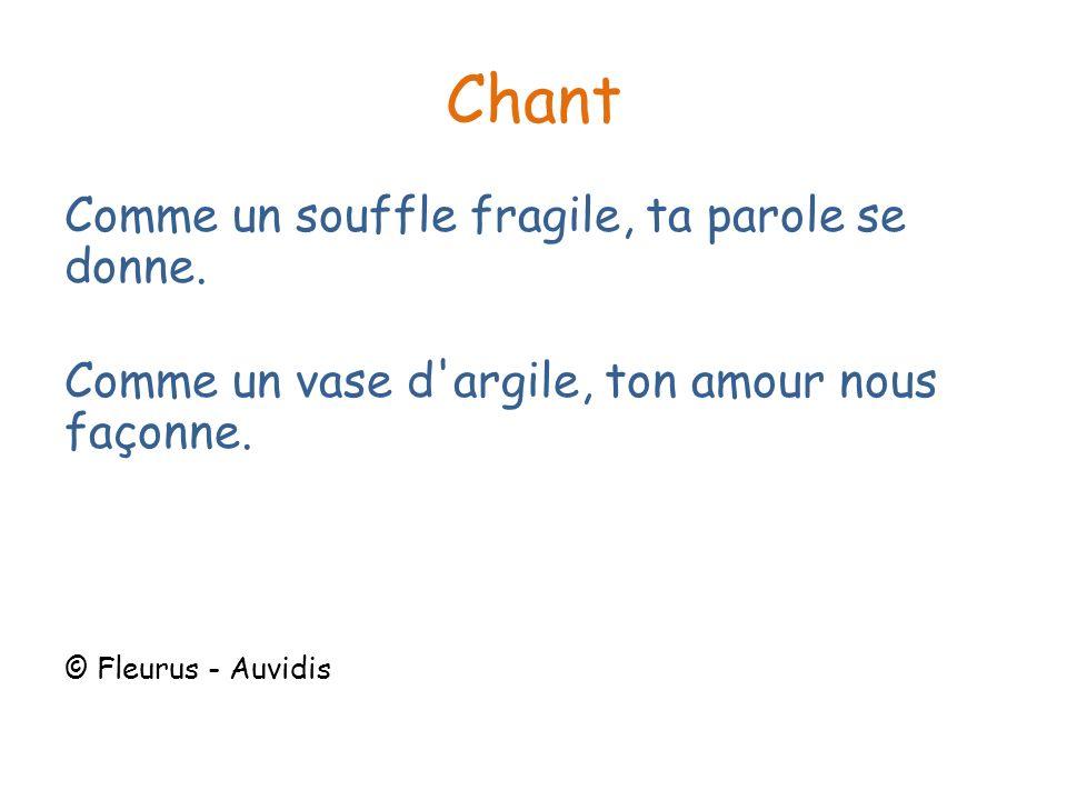 Chant Comme un souffle fragile, ta parole se donne. Comme un vase d'argile, ton amour nous façonne. © Fleurus - Auvidis