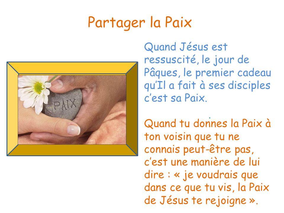 . Partager la Paix Quand Jésus est ressuscité, le jour de Pâques, le premier cadeau quIl a fait à ses disciples cest sa Paix. Quand tu donnes la Paix