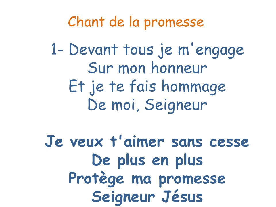 1- Devant tous je m'engage Sur mon honneur Et je te fais hommage De moi, Seigneur Je veux t'aimer sans cesse De plus en plus Protège ma promesse Seign