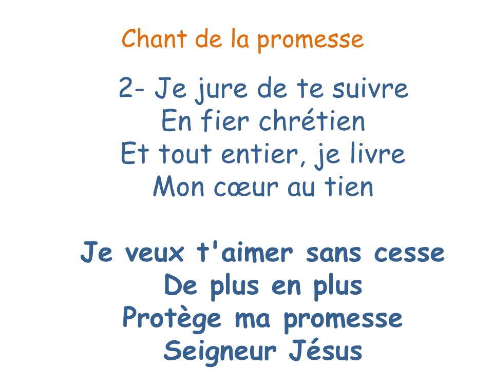 2- Je jure de te suivre En fier chrétien Et tout entier, je livre Mon cœur au tien Je veux t'aimer sans cesse De plus en plus Protège ma promesse Seig