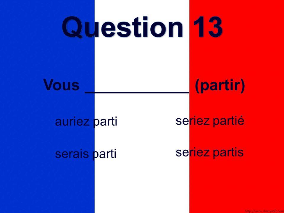 Vous ____________ (partir) seriez partié serais parti auriez parti seriez partis