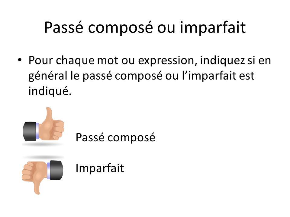 Passé composé ou imparfait Pour chaque mot ou expression, indiquez si en général le passé composé ou limparfait est indiqué. Passé composé Imparfait