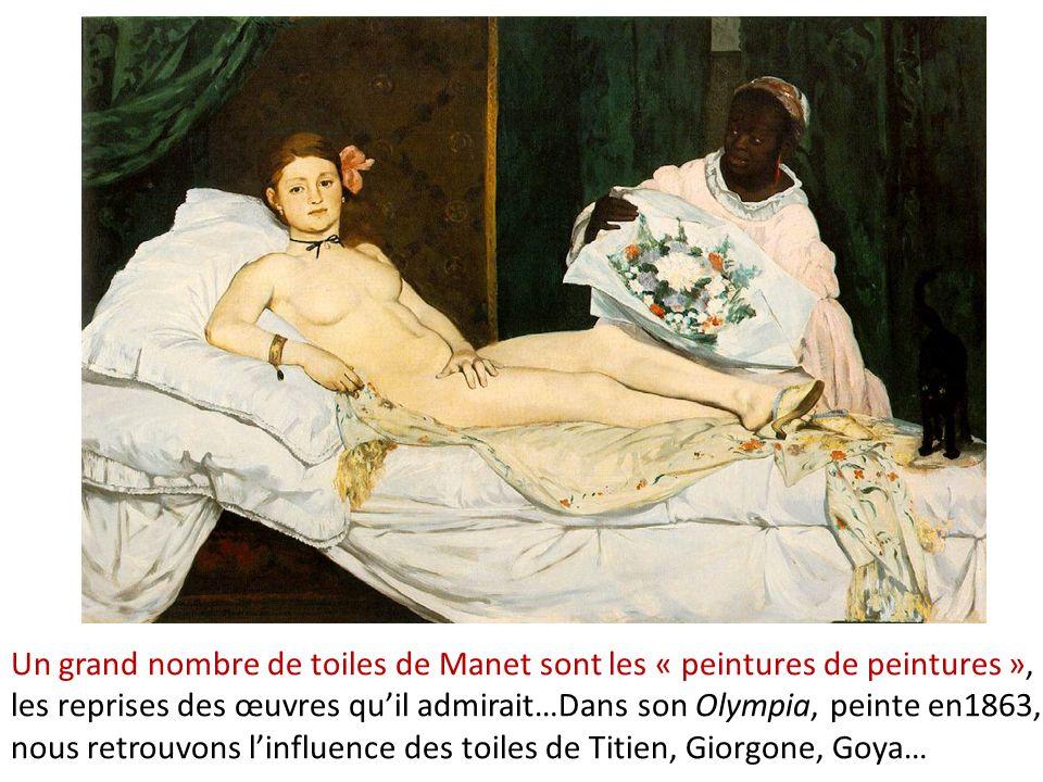 Un grand nombre de toiles de Manet sont les « peintures de peintures », les reprises des œuvres quil admirait…Dans son Olympia, peinte en1863, nous retrouvons linfluence des toiles de Titien, Giorgone, Goya…