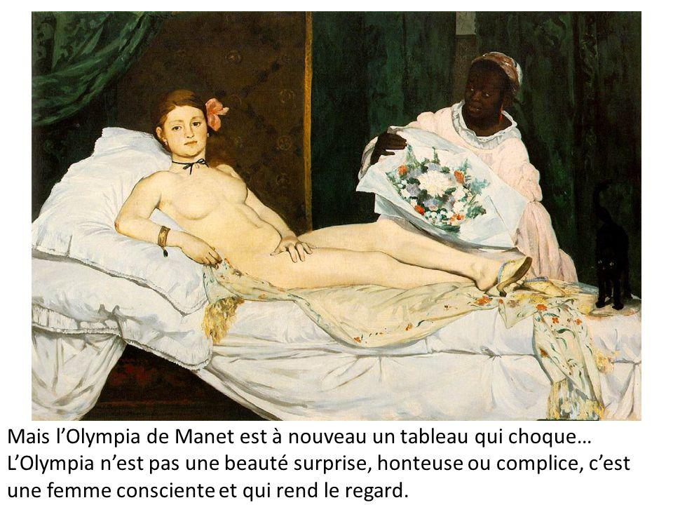 Mais lOlympia de Manet est à nouveau un tableau qui choque… LOlympia nest pas une beauté surprise, honteuse ou complice, cest une femme consciente et