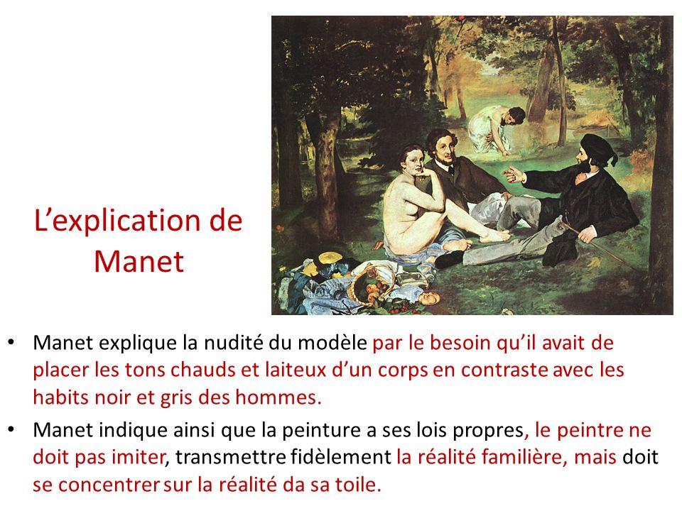 Lexplication de Manet Manet explique la nudité du modèle par le besoin quil avait de placer les tons chauds et laiteux dun corps en contraste avec les habits noir et gris des hommes.