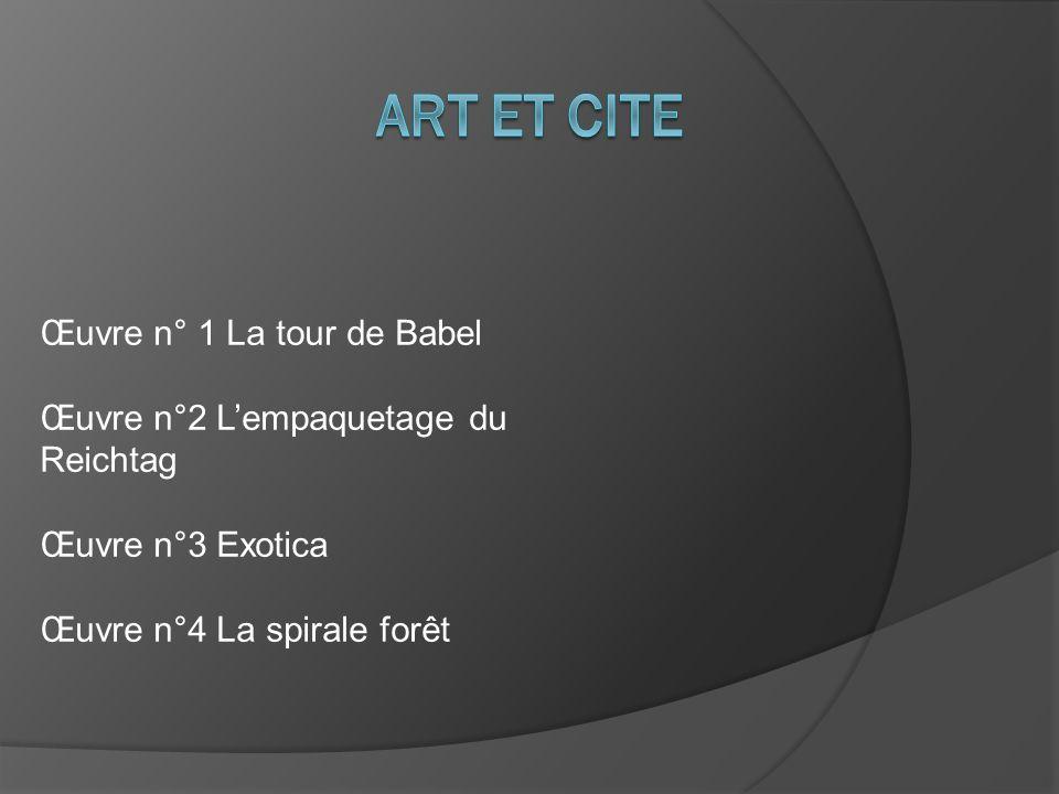 Œuvre n° 1 La tour de Babel Œuvre n°2 Lempaquetage du Reichtag Œuvre n°3 Exotica Œuvre n°4 La spirale forêt