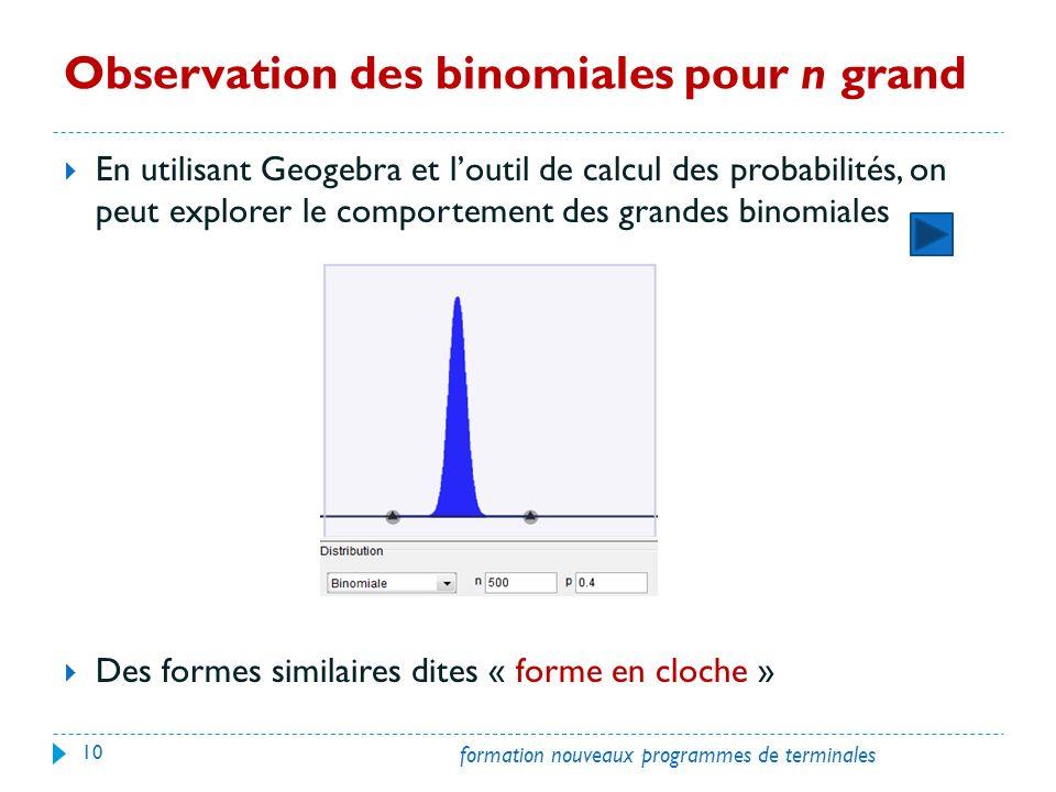 Observation des binomiales pour n grand En utilisant Geogebra et loutil de calcul des probabilités, on peut explorer le comportement des grandes binomiales Des formes similaires dites « forme en cloche » 10 formation nouveaux programmes de terminales