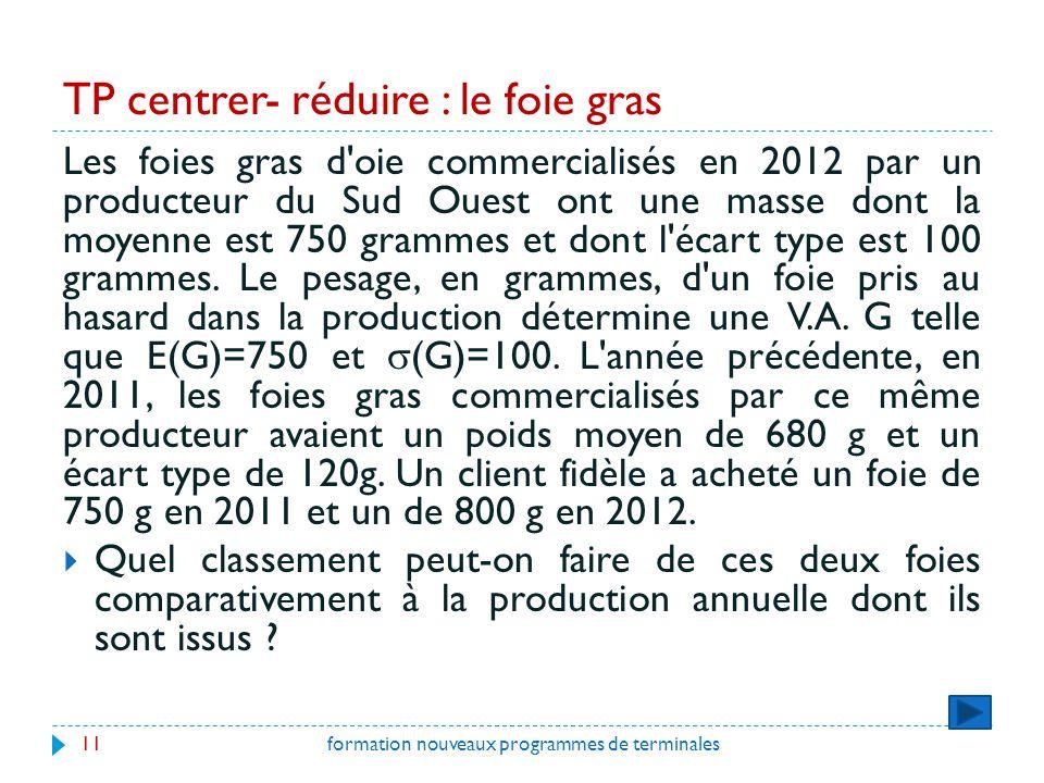 TP centrer- réduire : le foie gras formation nouveaux programmes de terminales11 Les foies gras d oie commercialisés en 2012 par un producteur du Sud Ouest ont une masse dont la moyenne est 750 grammes et dont l écart type est 100 grammes.