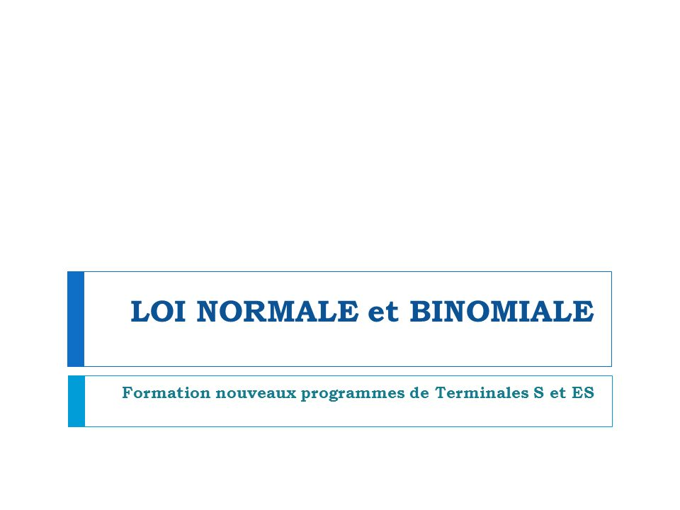 LOI NORMALE et BINOMIALE Formation nouveaux programmes de Terminales S et ES
