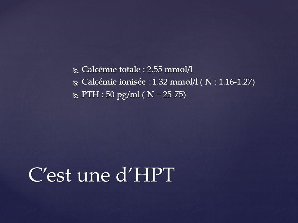 Calcémie totale : 2.55 mmol/l Calcémie totale : 2.55 mmol/l Calcémie ionisée : 1.32 mmol/l ( N : 1.16-1.27) Calcémie ionisée : 1.32 mmol/l ( N : 1.16-