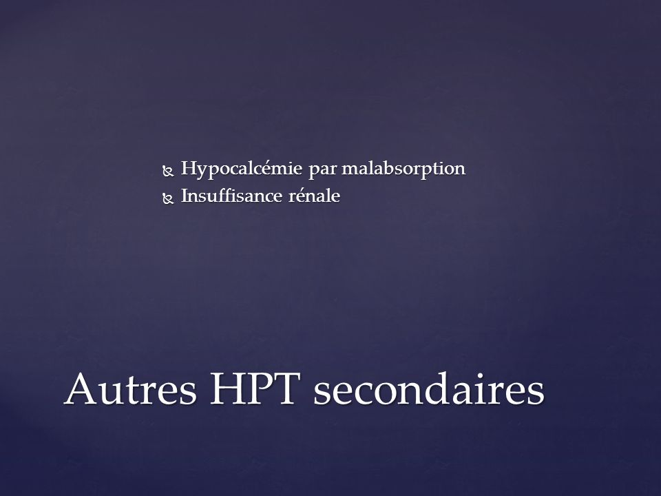 Insuffisance rénale chronique Insuffisance rénale chronique HPT secondaire devenant autonome HPT secondaire devenant autonome Biologie : I rénale, Calcémie modérément élevée, PTH élevée Biologie : I rénale, Calcémie modérément élevée, PTH élevée Hyper parathyroidie tertiaire