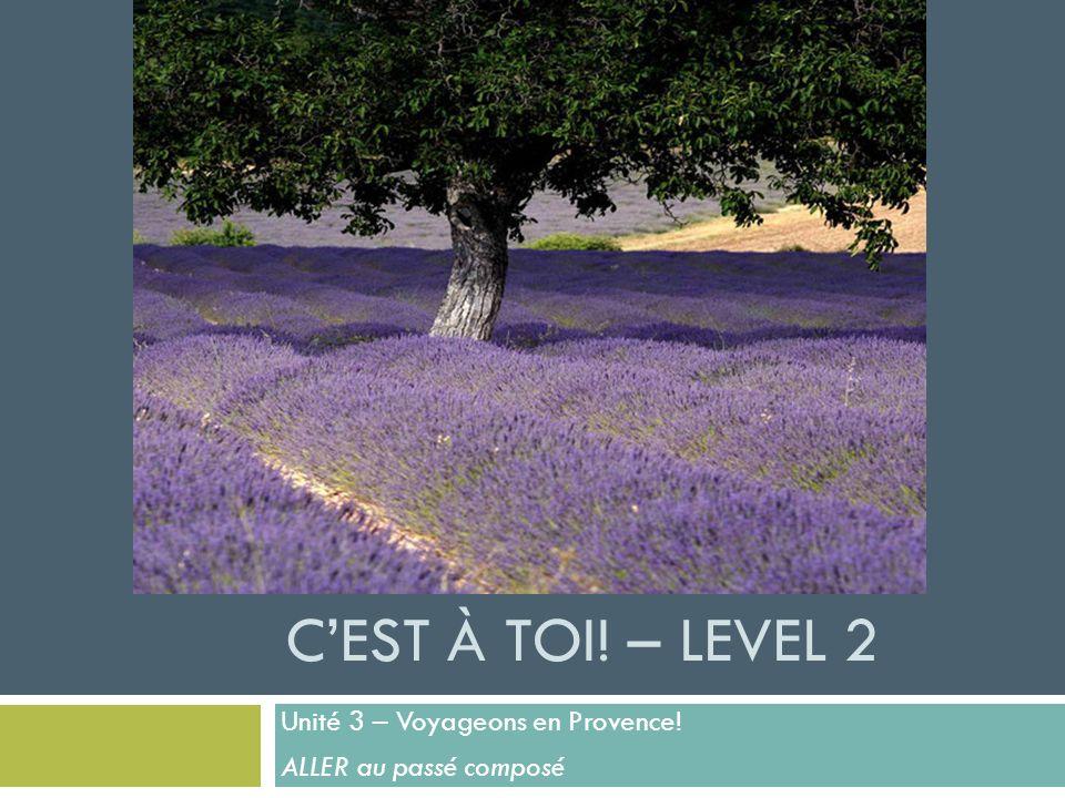 CEST À TOI! – LEVEL 2 Unité 3 – Voyageons en Provence! ALLER au passé composé