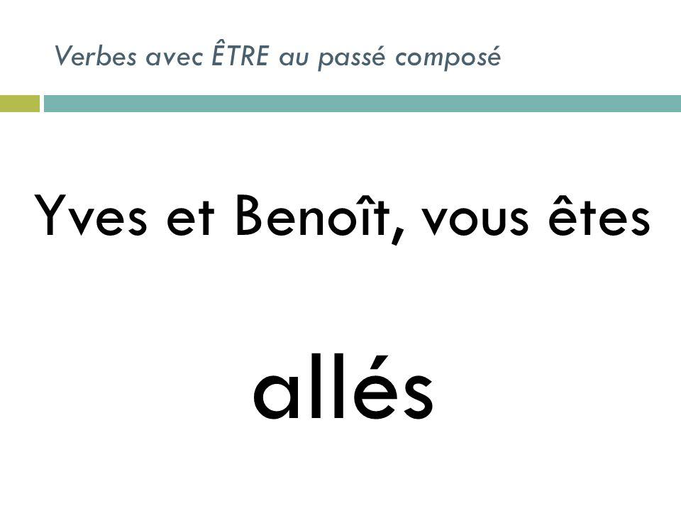 Verbes avec ÊTRE au passé composé Yves et Benoît, vous êtes allés
