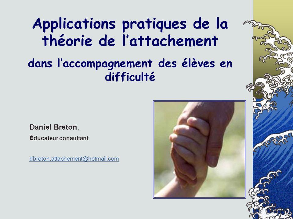 Applications pratiques de la théorie de lattachement dans laccompagnement des élèves en difficulté Daniel Breton, Éducateur consultant dbreton.attache