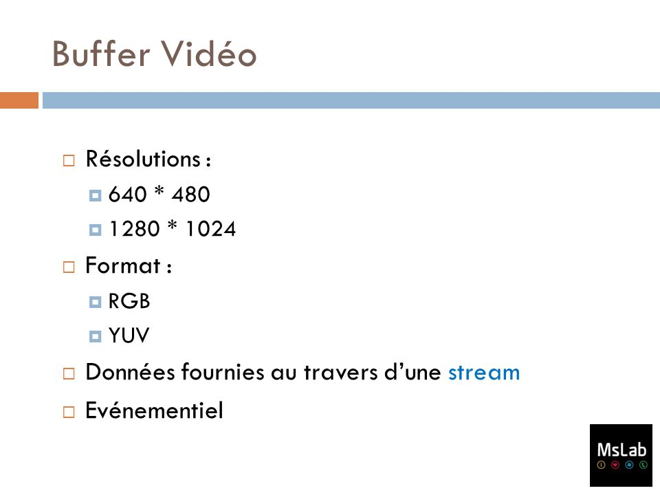 Buffer Vidéo Résolutions : 640 * 480 1280 * 1024 Format : RGB YUV Données fournies au travers dune stream Evénementiel