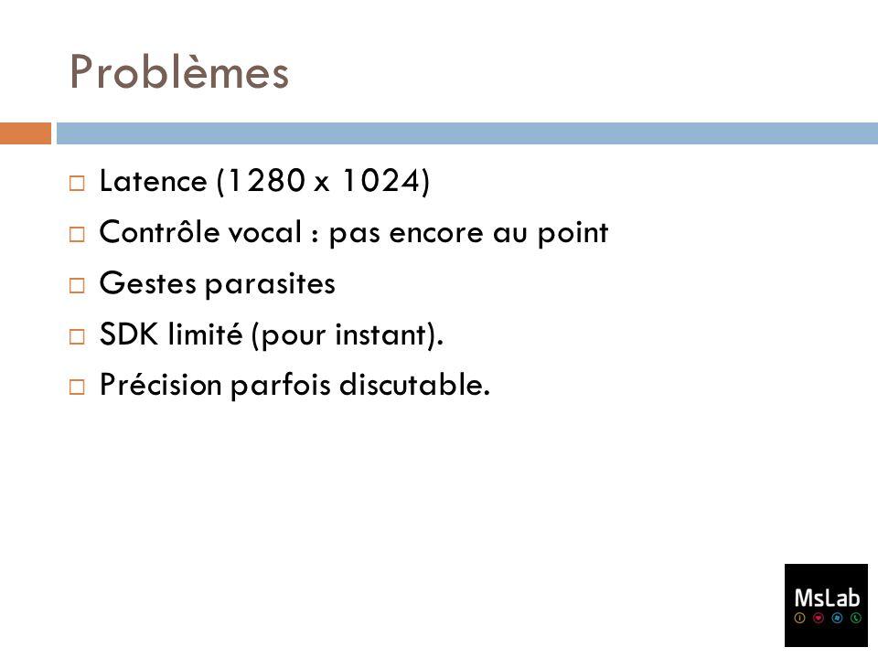 Problèmes Latence (1280 x 1024) Contrôle vocal : pas encore au point Gestes parasites SDK limité (pour instant). Précision parfois discutable.