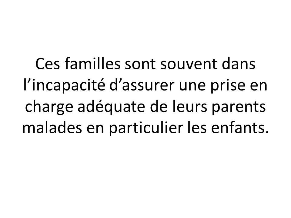 Ces familles sont souvent dans lincapacité dassurer une prise en charge adéquate de leurs parents malades en particulier les enfants.