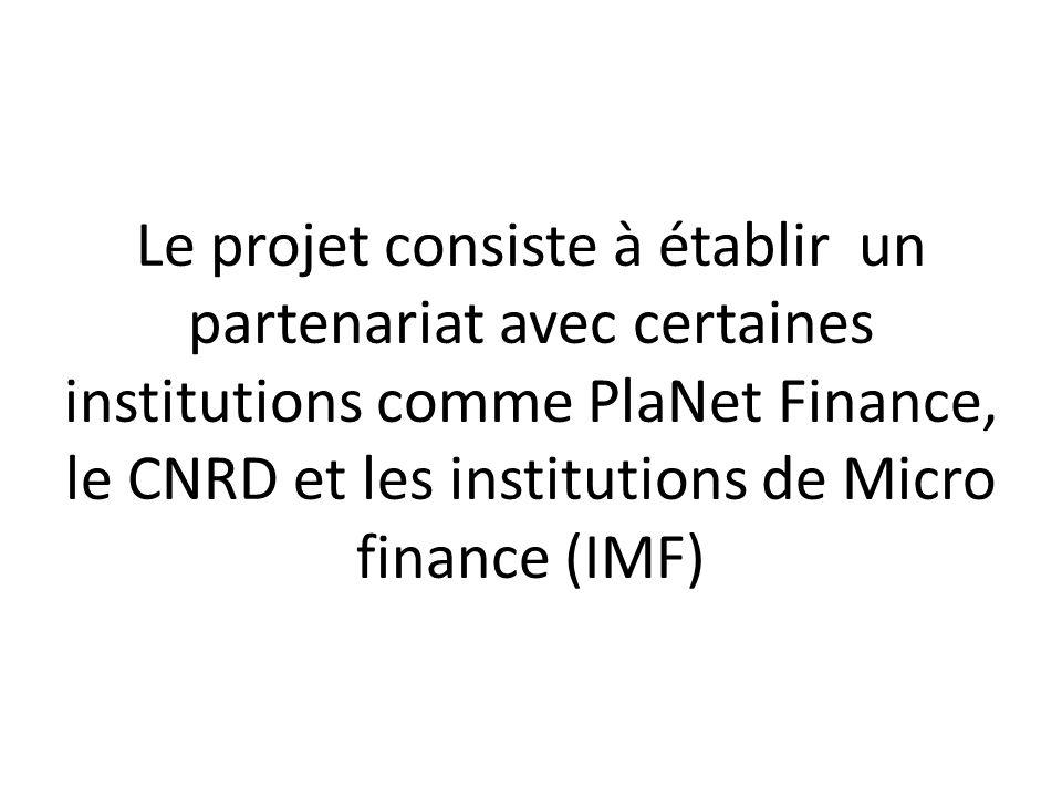 Le projet consiste à établir un partenariat avec certaines institutions comme PlaNet Finance, le CNRD et les institutions de Micro finance (IMF)