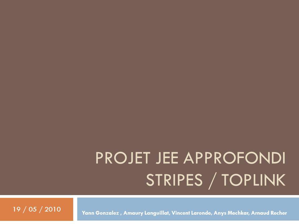 PROJET JEE APPROFONDI STRIPES / TOPLINK Yann Gonzalez, Amaury Languillat, Vincent Laronde, Anys Mechkar, Arnaud Recher 19 / 05 / 2010