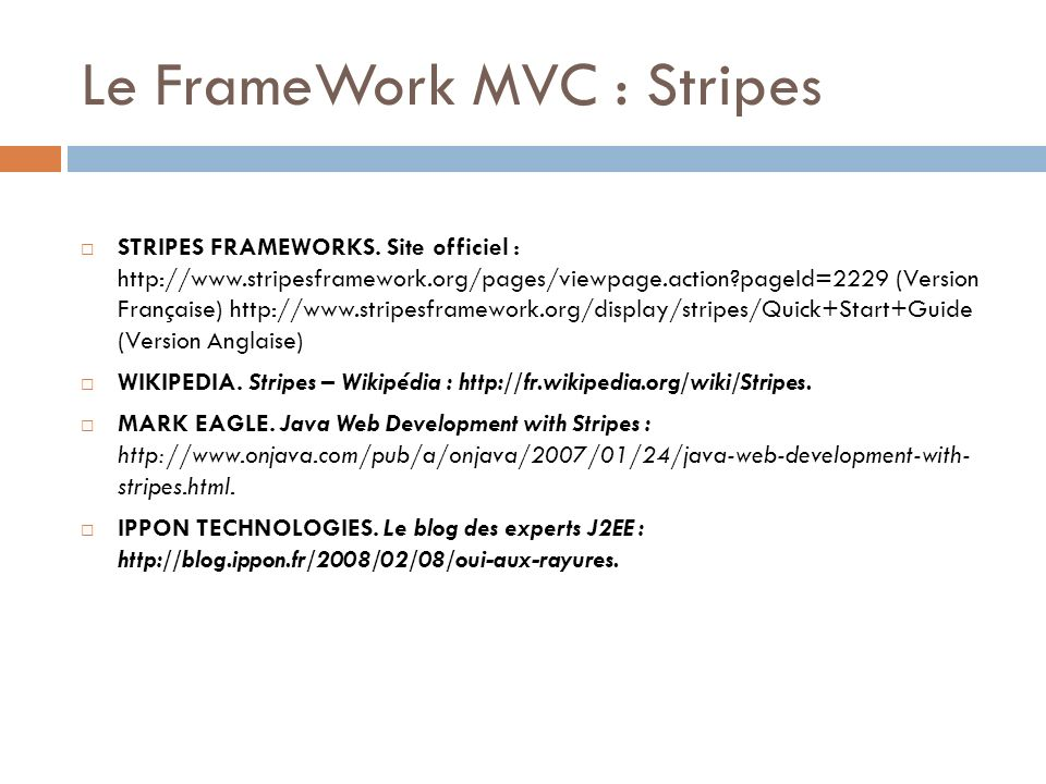 Le FrameWork MVC : Stripes STRIPES FRAMEWORKS. Site officiel : http://www.stripesframework.org/pages/viewpage.action?pageId=2229 (Version Française) h