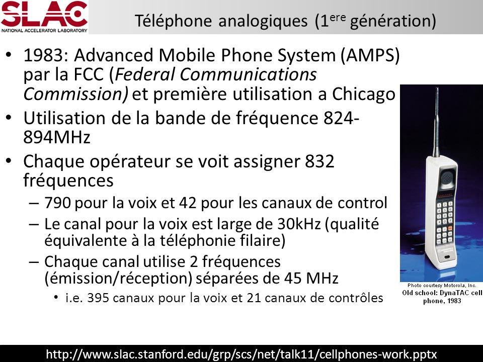 http://www.slac.stanford.edu/grp/scs/net/talk11/cellphones-work.pptx 1983: Advanced Mobile Phone System (AMPS) par la FCC (Federal Communications Comm