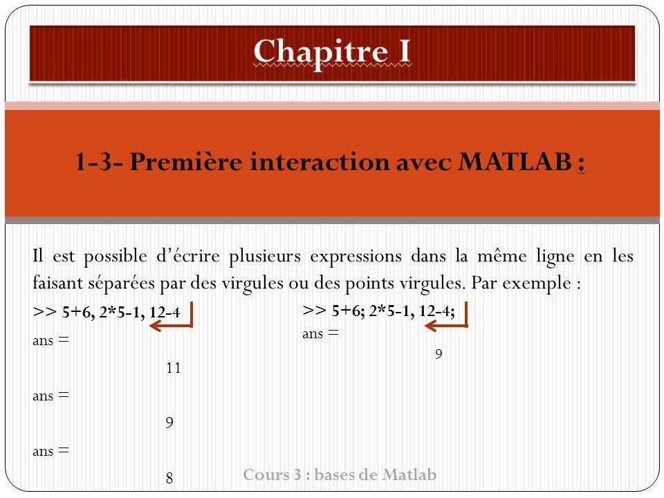 1-3- Première interaction avec MATLAB : Il est possible décrire plusieurs expressions dans la même ligne en les faisant séparées par des virgules ou des points virgules.
