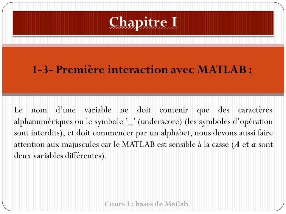 1-3- Première interaction avec MATLAB : Le nom dune variable ne doit contenir que des caractères alphanumériques ou le symbole _ (underscore) (les symboles d opération sont interdits), et doit commencer par un alphabet, nous devons aussi faire attention aux majuscules car le MATLAB est sensible à la casse (A et a sont deux variables différentes).