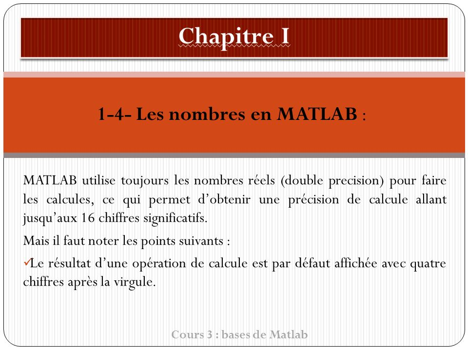 1-4- Les nombres en MATLAB : MATLAB utilise toujours les nombres réels (double precision) pour faire les calcules, ce qui permet dobtenir une précision de calcule allant jusquaux 16 chiffres significatifs.